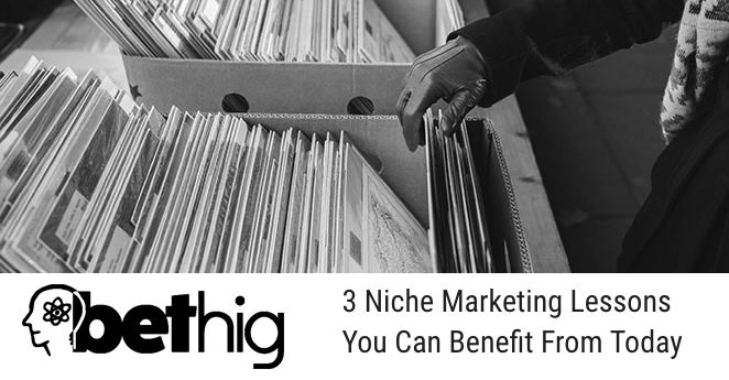 Bethig Marketing -3 Niche Marketing Lessons You Can Benefit From Today